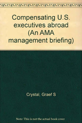 Compensating U.S. Executives Abroad : An AMA Management Briefing: Crystal, Graef S.
