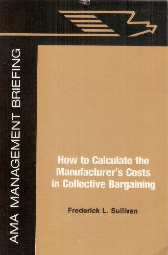 How to calculate the manufacturer's costs in collective bargaining (An AMA management briefing...