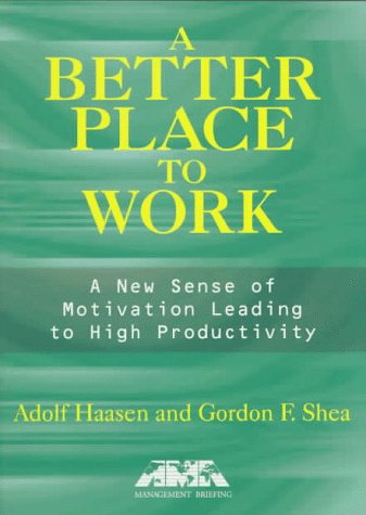 A Better Place to Work: A New Sense of Motivation Leading to High Productivity: Haasen, Adolf; Shea...