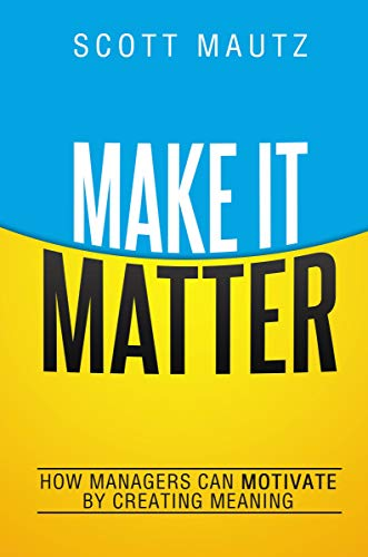Make It Matter: How Managers Can Motivate by Creating Meaning: Mautz, Scott