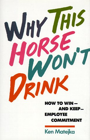 Why This Horse Won't Drink: How to Win and Keep Employee Commitment: Matejka, Ken