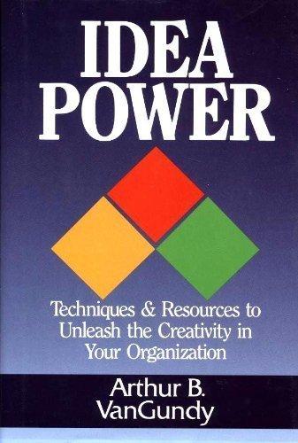 Idea Power: Techniques and Resources to Unleash: Arthur B. VanGundy