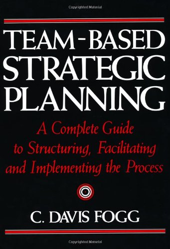 9780814451274: Team-Based Strategic Planning: A Complete Guide to Structuring, Facilitating and Implementing the Process