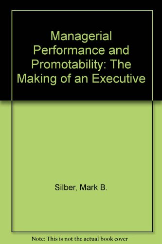 Managerial Performance and Promotability: The Making of an Executive: Mark B. Silber