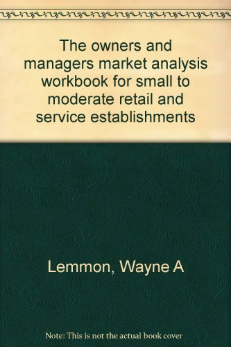 The Owner's and Manager's Market Analysis Workbook for Small to Moderate Retail and Service Estab...