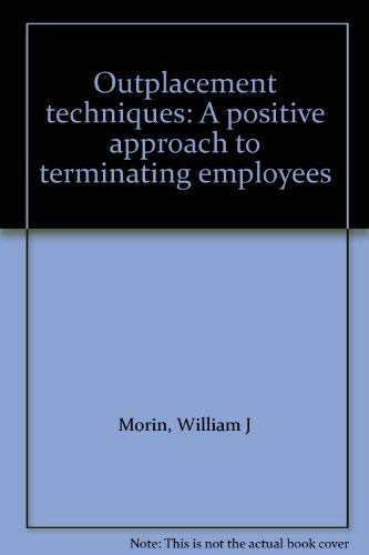 Outplacement techniques: A positive approach to terminating employees: Morin, William J