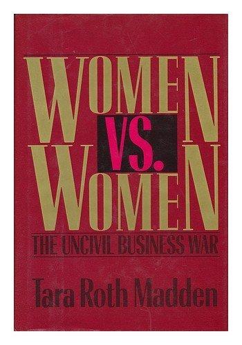 Women Vs. Women: The Uncivil Business War: Madden, Tara Roth
