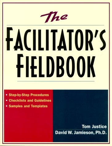 The Facilitator's Fieldbook: Step-by-Step Procedures * Checklists and Guidelines * Samples and Te...