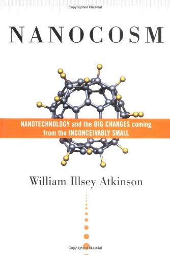 Nanocosm: Nanotechnology and the Big Changes Coming: William Illsey Atkinson