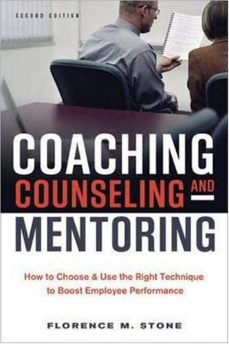 Coaching, Counseling & Mentoring: How to Choose & Use the Right Technique to Boost Employee...
