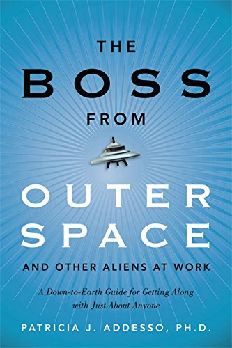 The Boss from Outer Space and Other Aliens at Work: A Down-to-Earth Guide for Getting Along with ...