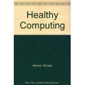 HEALTHY COMPUTING: Risks and Remedies Every Computer User Needs to Know