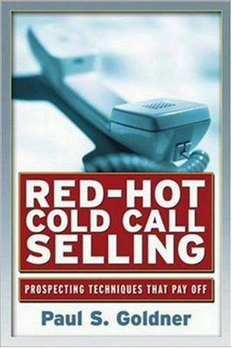 Red-Hot Cold Call Selling: Prospecting Techniques That Pay Off: Goldner, Paul S.