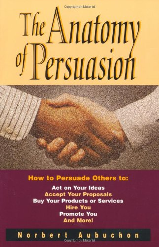 The Anatomy of Persuasion: How to Persuade Others To Act on Your Ideas, Accept Your Proposals, Buy ...