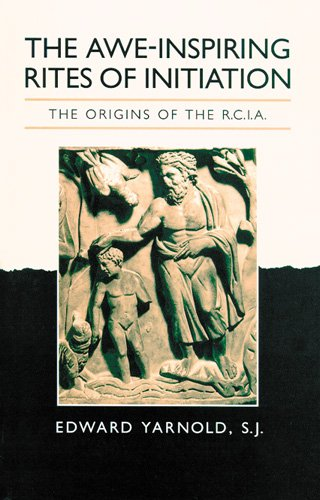 The Awe-Inspiring Rites of Initiation: The Origins of the RCIA, Second Edition: Yarnold SJ, Edwin
