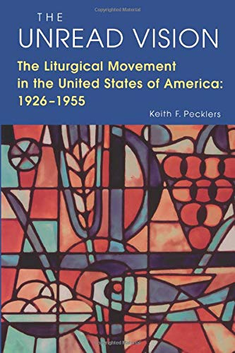 The Unread Vision: The Liturgicl Movement in the United States of America: 1926-1955: Keith F. ...