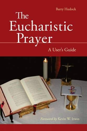 The Eucharistic Prayer: A User's Guide: Hudock, Barry
