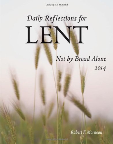 Not By Bread Alone: Daily Reflections for Lent 2014: Morneau, Bishop Robert F.