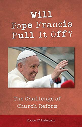Will Pope Francis Pull It Off?: The Challenge of Church Reform: Rocco D'Ambrosio