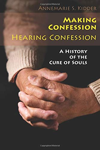 Making Confession, Hearing Confession : A History: Annemarie S. Kidder