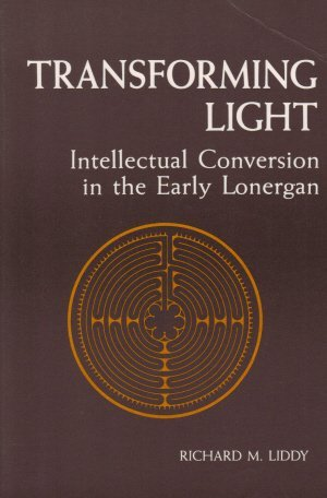 Transforming Light : Intellectual Conversion in the Early Lonergan: Liddy, Richard M.
