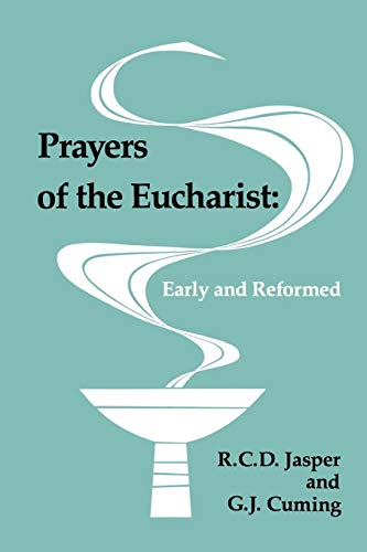 Prayers of the Eucharist: Early and Reformed: G.J. Cuming; R.C.D. Jasper