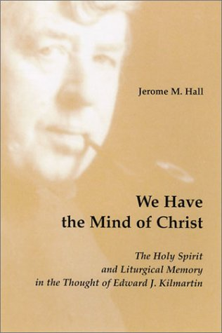 We Have the Mind of Christ: The Holy Spirit and Liturgical Memory in the Thought of Edward J. ...