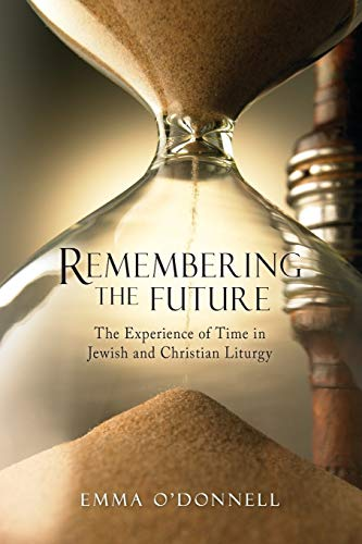 Remembering the Future: The Experience of Time in Jewish and Christian Theology: Emma O'Donnell