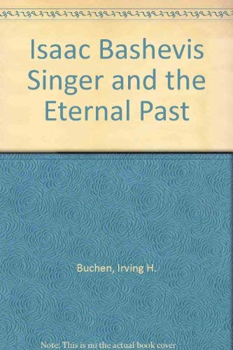 Isaac Bashevis Singer and the Eternal Past: Buchen, Irving H.