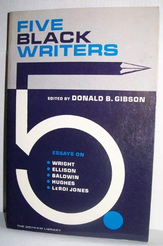 FIVE BLACK WRITERS: Essays on Wright, Ellison, Baldwin, Hughes, and Le Roi Jones: Gibson, Donald B....