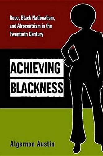 9780814707074: Achieving Blackness: Race, Black Nationalism, and Afrocentrism in the Twentieth Century