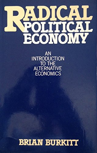 Radical Political Economy: An Introduction to the Alternative Economics: Burkitt, Brian