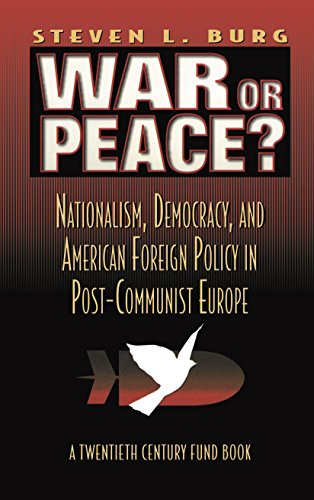 War or Peace?: Nationalism, Democracy, and American Foreign Policy in Post- Communist Europe (...