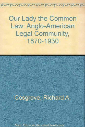 Our Lady the Common Law: An Anglo-American Legal Community 1870-1930: Cosgrove, Richard A.