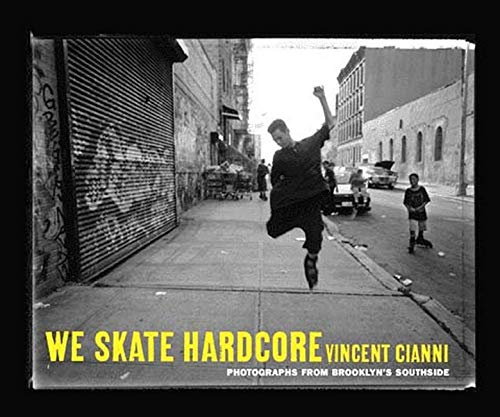 We Skate Hardcore: Photographs from Brooklyns Southside: Vincent Cianni