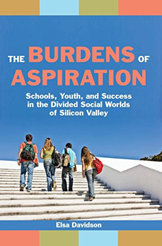 The Burdens of Aspiration: Schools, Youth, and Success in the Divided Social Worlds of Silicon ...