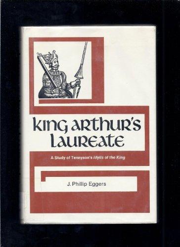 King Arthur's Laureate: A Study of Tennyson's: J. Philip Eggers