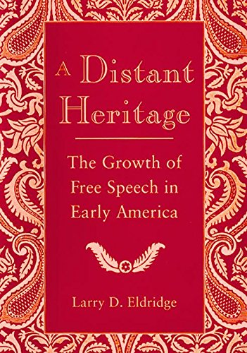 A Distant Heritage The Growth Of Free Speech In Early America: Eldridge, Larry
