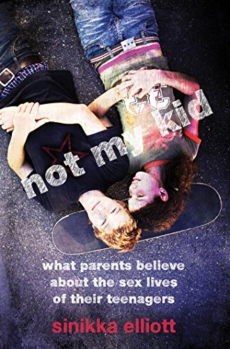 9780814722596: Not My Kid: What Parents Believe about the Sex Lives of Their Teenagers