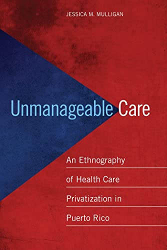 9780814724910: Unmanageable Care: An Ethnography of Health Care Privatization in Puerto Rico