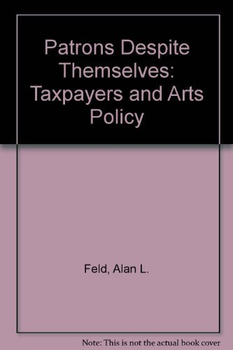 Patrons Despite Themselves: Taxpapers and Arts Policy: O'Hare, Michael, Feld, Alan L., Schuster, J....