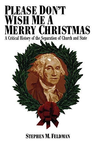 Please Don't Wish Me a Merry Christmas: A Critical History of the Separation of Church and ...