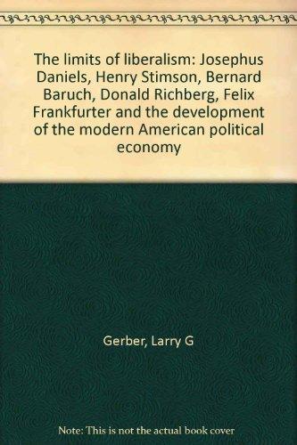 9780814729854: The Limits of Liberalism: Josephus Daniels, Henry Stimson, Bernard Baruch, Donald Richberg, Felix Frankfurter and the Development of the Modern American Political Economy