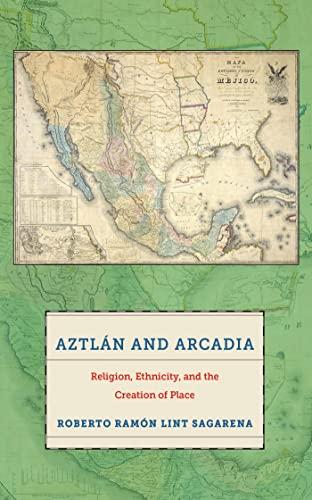Aztlan and Arcadia: Religion, Ethnicity, and the Creation of Place: Roberto Ramon Lint Sagarena
