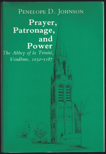 Prayer, Patronage, and Power: The Abbey of la Trinite, Vendome, 1032-1187: Johnson, Penelope
