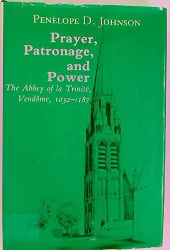 Prayer, Patronage, And Power: The Abbey Of La Trinite, Vendome, 1032-1187