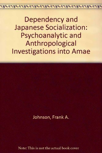 Dependency and Japanese Socialization: Psychoanalytic and Anthropological Investigations into Amae:...