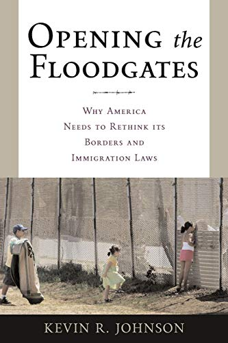 Opening the Floodgates: Why America Needs to Rethink its Borders and Immigration Laws (Critical America) (0814743099) by Kevin R. Johnson