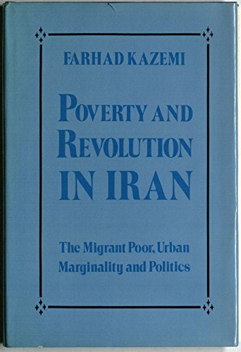 Poverty and revolution in Iran: The migrant poor, urban marginality, and politics: Kazemi, Farhad