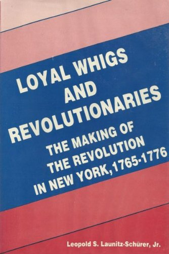 Loyal Whigs and Revolutionaries: The Making of the Revolution in New York, 1765-1776